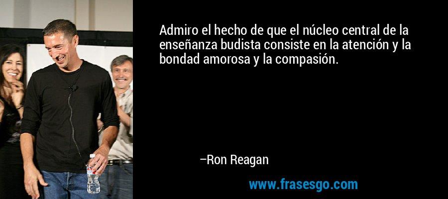 Admiro el hecho de que el núcleo central de la enseñanza budista consiste en la atención y la bondad amorosa y la compasión. – Ron Reagan