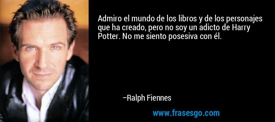 Admiro el mundo de los libros y de los personajes que ha creado, pero no soy un adicto de Harry Potter. No me siento posesiva con él. – Ralph Fiennes