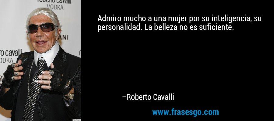 Admiro mucho a una mujer por su inteligencia, su personalidad. La belleza no es suficiente. – Roberto Cavalli