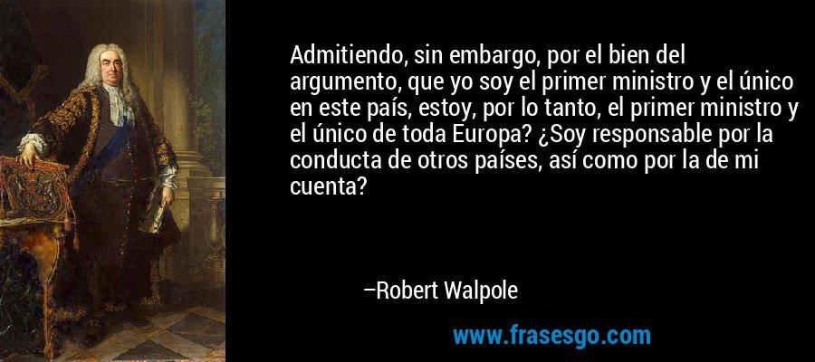 Admitiendo, sin embargo, por el bien del argumento, que yo soy el primer ministro y el único en este país, estoy, por lo tanto, el primer ministro y el único de toda Europa? ¿Soy responsable por la conducta de otros países, así como por la de mi cuenta? – Robert Walpole