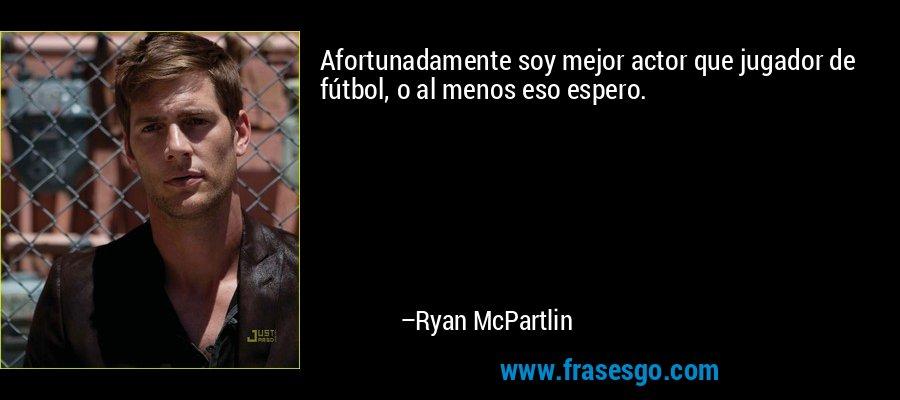 Afortunadamente soy mejor actor que jugador de fútbol, o al menos eso espero. – Ryan McPartlin