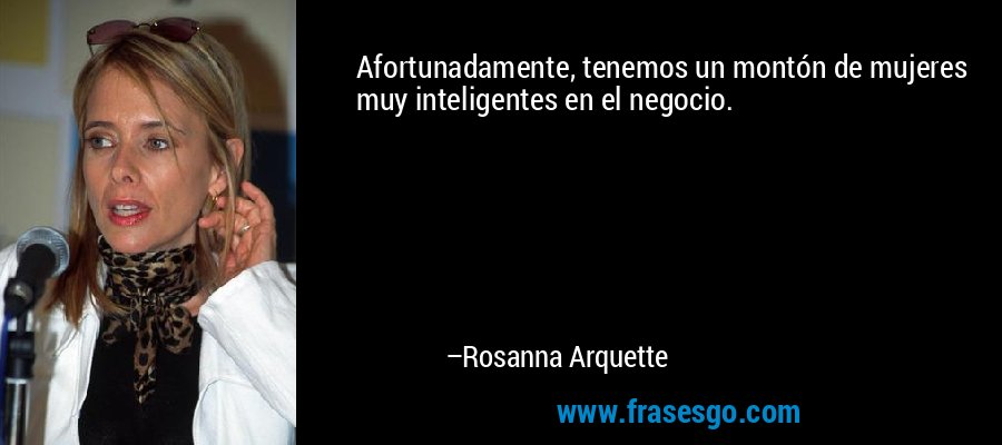 Afortunadamente, tenemos un montón de mujeres muy inteligentes en el negocio. – Rosanna Arquette