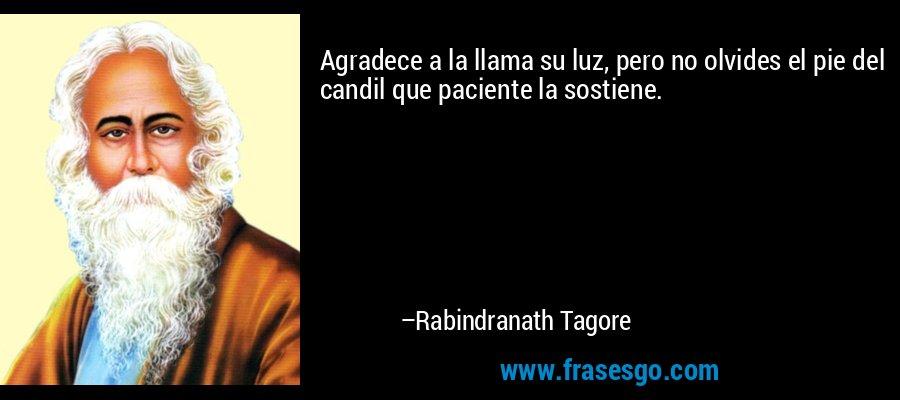 Agradece a la llama su luz, pero no olvides el pie del candil que paciente la sostiene. – Rabindranath Tagore