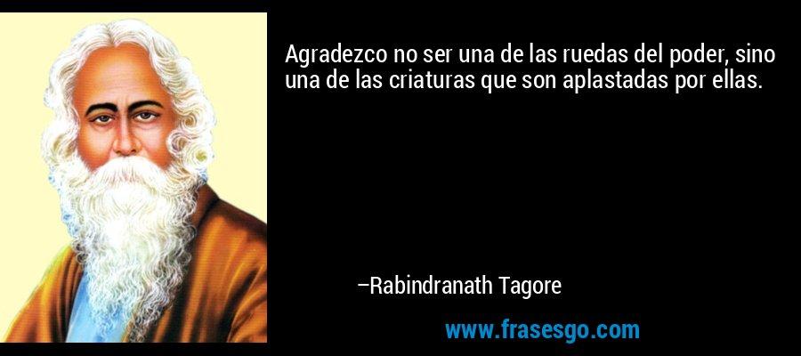 Agradezco no ser una de las ruedas del poder, sino una de las criaturas que son aplastadas por ellas. – Rabindranath Tagore
