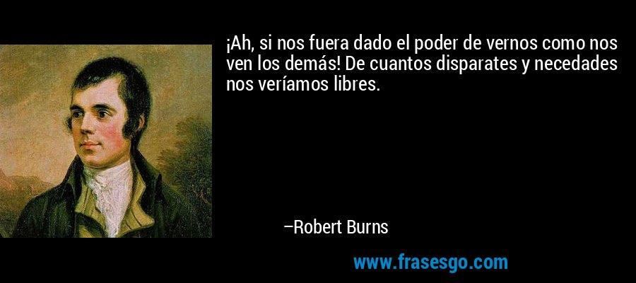 ¡Ah, si nos fuera dado el poder de vernos como nos ven los demás! De cuantos disparates y necedades nos veríamos libres. – Robert Burns