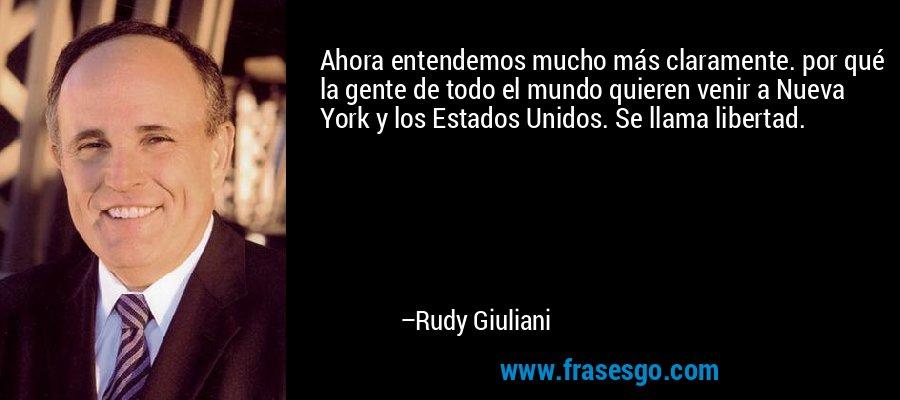 Ahora entendemos mucho más claramente. por qué la gente de todo el mundo quieren venir a Nueva York y los Estados Unidos. Se llama libertad. – Rudy Giuliani