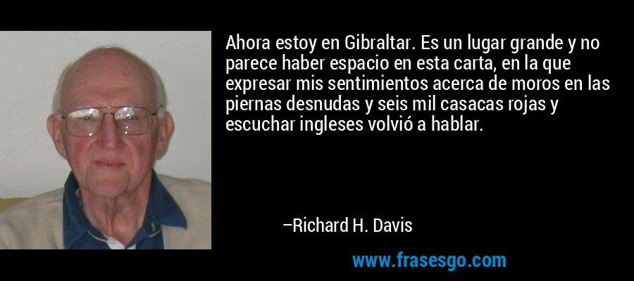 Ahora estoy en Gibraltar. Es un lugar grande y no parece haber espacio en esta carta, en la que expresar mis sentimientos acerca de moros en las piernas desnudas y seis mil casacas rojas y escuchar ingleses volvió a hablar. – Richard H. Davis