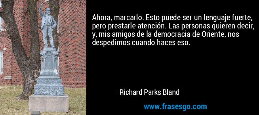 Ahora, marcarlo. Esto puede ser un lenguaje fuerte, pero prestarle atención. Las personas quieren decir, y, mis amigos de la democracia de Oriente, nos despedimos cuando haces eso. – Richard Parks Bland