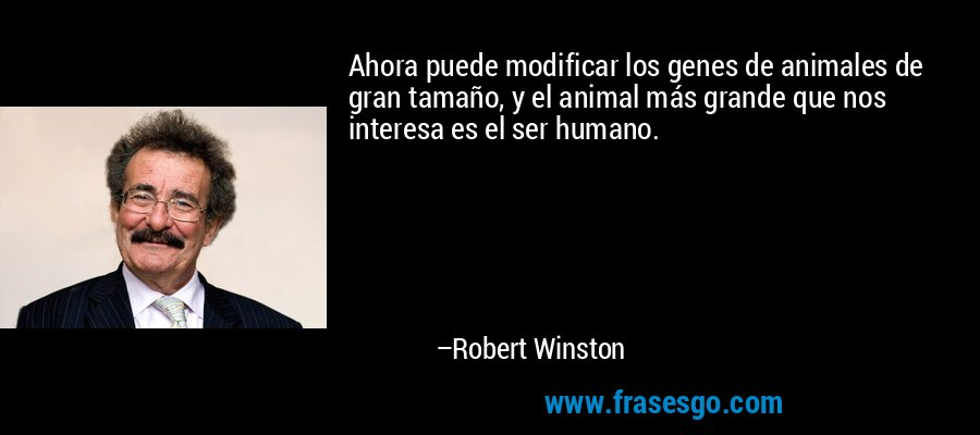 Ahora puede modificar los genes de animales de gran tamaño, y el animal más grande que nos interesa es el ser humano. – Robert Winston