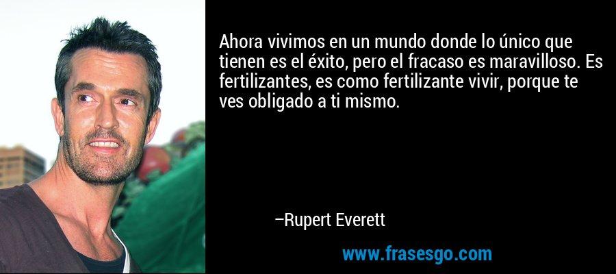 Ahora vivimos en un mundo donde lo único que tienen es el éxito, pero el fracaso es maravilloso. Es fertilizantes, es como fertilizante vivir, porque te ves obligado a ti mismo. – Rupert Everett