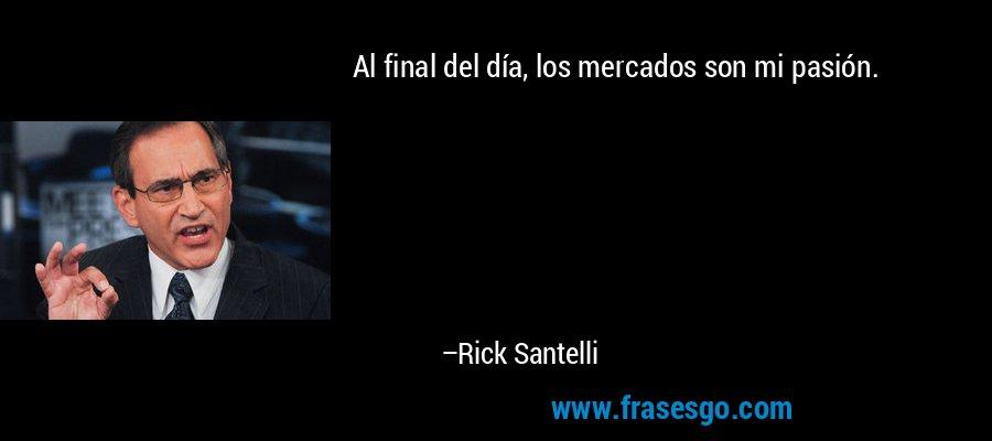 Al final del día, los mercados son mi pasión. – Rick Santelli