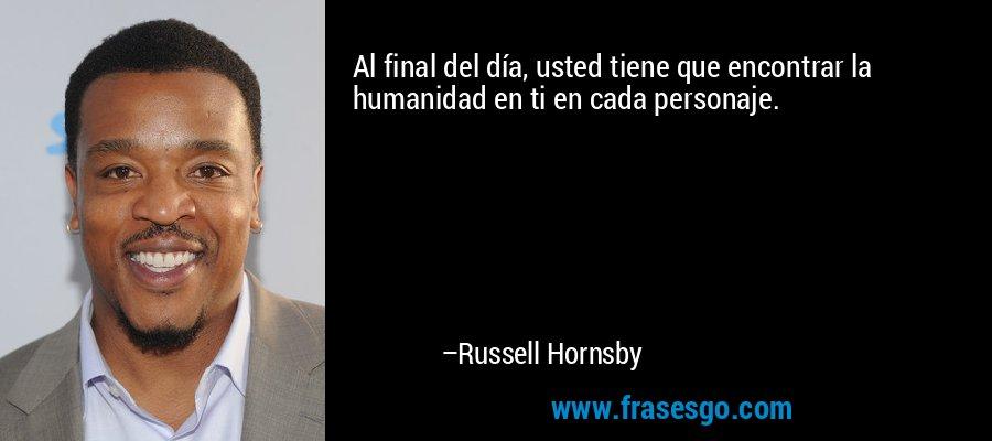 Al final del día, usted tiene que encontrar la humanidad en ti en cada personaje. – Russell Hornsby