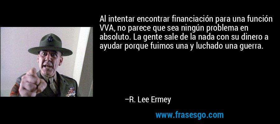 Al intentar encontrar financiación para una función VVA, no parece que sea ningún problema en absoluto. La gente sale de la nada con su dinero a ayudar porque fuimos una y luchado una guerra. – R. Lee Ermey