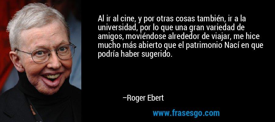 Al ir al cine, y por otras cosas también, ir a la universidad, por lo que una gran variedad de amigos, moviéndose alrededor de viajar, me hice mucho más abierto que el patrimonio Nací en que podría haber sugerido. – Roger Ebert