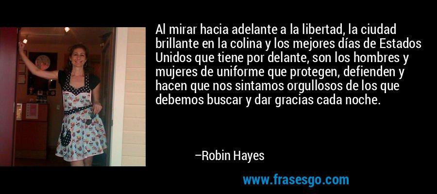 Al mirar hacia adelante a la libertad, la ciudad brillante en la colina y los mejores días de Estados Unidos que tiene por delante, son los hombres y mujeres de uniforme que protegen, defienden y hacen que nos sintamos orgullosos de los que debemos buscar y dar gracias cada noche. – Robin Hayes