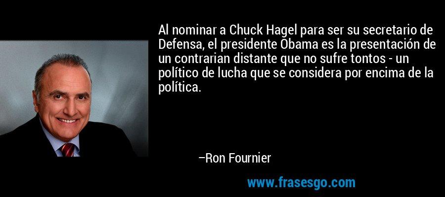 Al nominar a Chuck Hagel para ser su secretario de Defensa, el presidente Obama es la presentación de un contrarian distante que no sufre tontos - un político de lucha que se considera por encima de la política. – Ron Fournier
