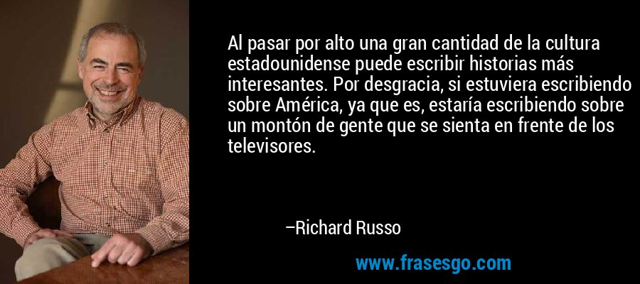 Al pasar por alto una gran cantidad de la cultura estadounidense puede escribir historias más interesantes. Por desgracia, si estuviera escribiendo sobre América, ya que es, estaría escribiendo sobre un montón de gente que se sienta en frente de los televisores. – Richard Russo