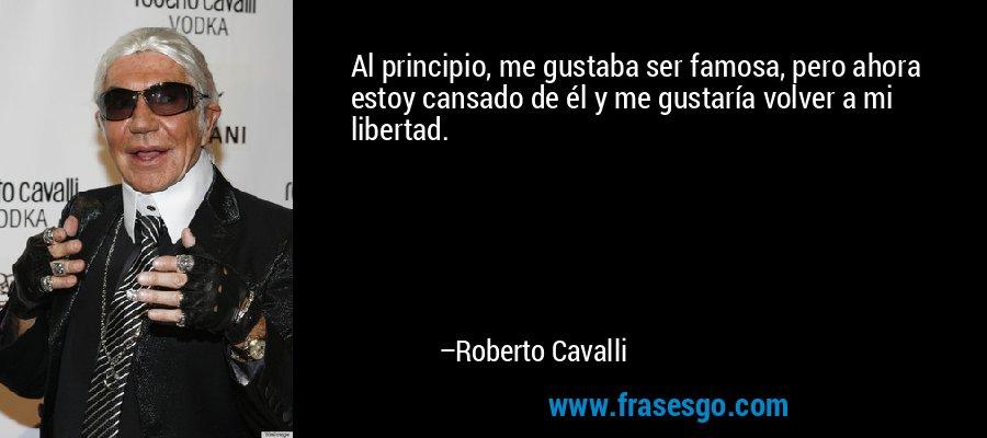 Al principio, me gustaba ser famosa, pero ahora estoy cansado de él y me gustaría volver a mi libertad. – Roberto Cavalli