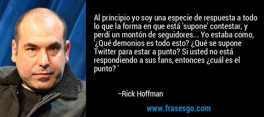 Al principio yo soy una especie de respuesta a todo lo que la forma en que está 'supone' contestar, y perdí un montón de seguidores... Yo estaba como, '¿Qué demonios es todo esto? ¿Qué se supone Twitter para estar a punto? Si usted no está respondiendo a sus fans, entonces ¿cuál es el punto? ' – Rick Hoffman