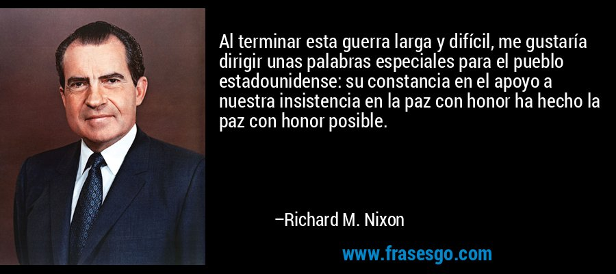 Al terminar esta guerra larga y difícil, me gustaría dirigir unas palabras especiales para el pueblo estadounidense: su constancia en el apoyo a nuestra insistencia en la paz con honor ha hecho la paz con honor posible. – Richard M. Nixon