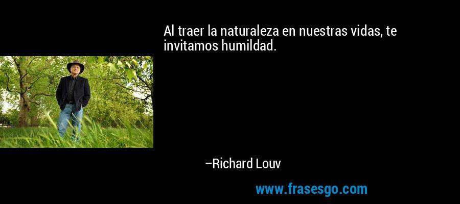 Al traer la naturaleza en nuestras vidas, te invitamos humildad. – Richard Louv