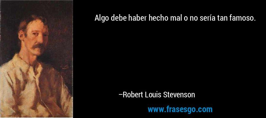 Algo debe haber hecho mal o no sería tan famoso. – Robert Louis Stevenson