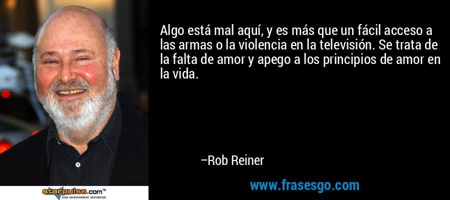 Algo está mal aquí, y es más que un fácil acceso a las armas o la violencia en la televisión. Se trata de la falta de amor y apego a los principios de amor en la vida. – Rob Reiner