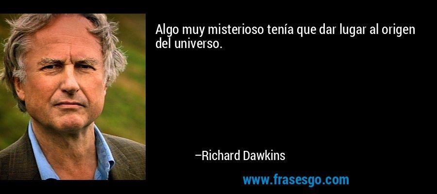 Algo muy misterioso tenía que dar lugar al origen del universo. – Richard Dawkins