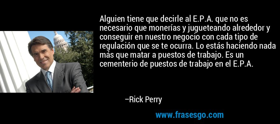 Alguien tiene que decirle al E.P.A. que no es necesario que monerías y jugueteando alrededor y conseguir en nuestro negocio con cada tipo de regulación que se te ocurra. Lo estás haciendo nada más que matar a puestos de trabajo. Es un cementerio de puestos de trabajo en el E.P.A. – Rick Perry