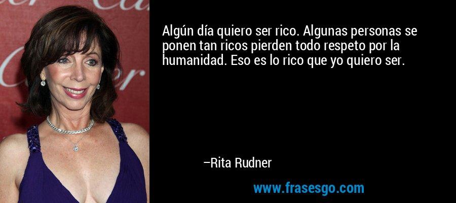Algún día quiero ser rico. Algunas personas se ponen tan ricos pierden todo respeto por la humanidad. Eso es lo rico que yo quiero ser. – Rita Rudner