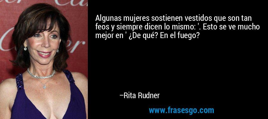 Algunas mujeres sostienen vestidos que son tan feos y siempre dicen lo mismo: '. Esto se ve mucho mejor en ' ¿De qué? En el fuego? – Rita Rudner