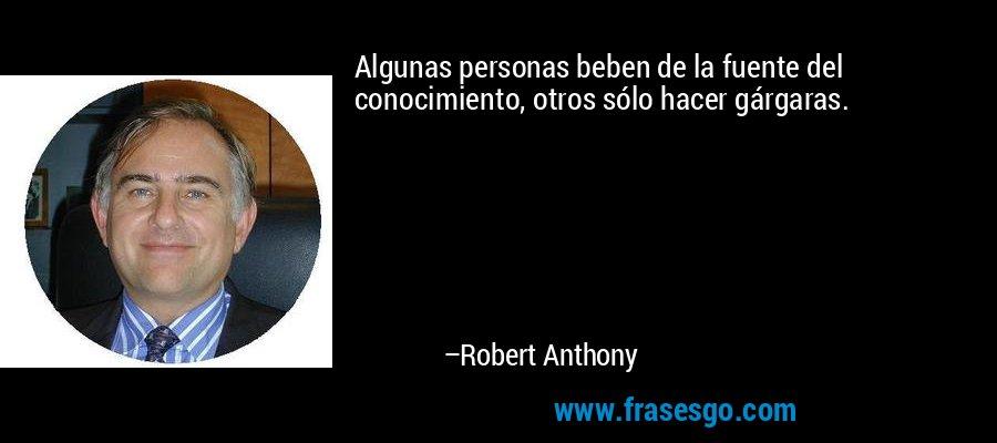 Algunas personas beben de la fuente del conocimiento, otros sólo hacer gárgaras. – Robert Anthony