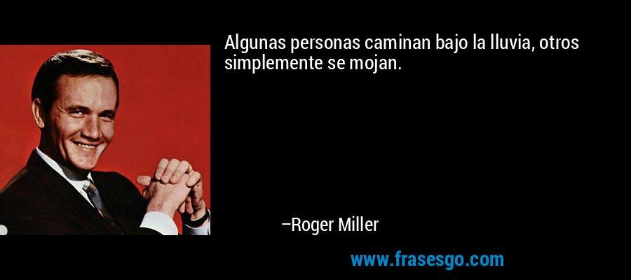Algunas personas caminan bajo la lluvia, otros simplemente se mojan. – Roger Miller
