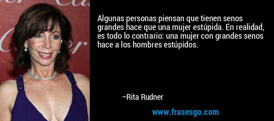 Algunas personas piensan que tienen senos grandes hace que una mujer estúpida. En realidad, es todo lo contrario: una mujer con grandes senos hace a los hombres estúpidos. – Rita Rudner