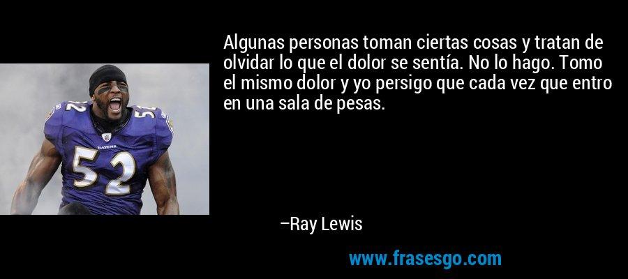 Algunas personas toman ciertas cosas y tratan de olvidar lo que el dolor se sentía. No lo hago. Tomo el mismo dolor y yo persigo que cada vez que entro en una sala de pesas. – Ray Lewis