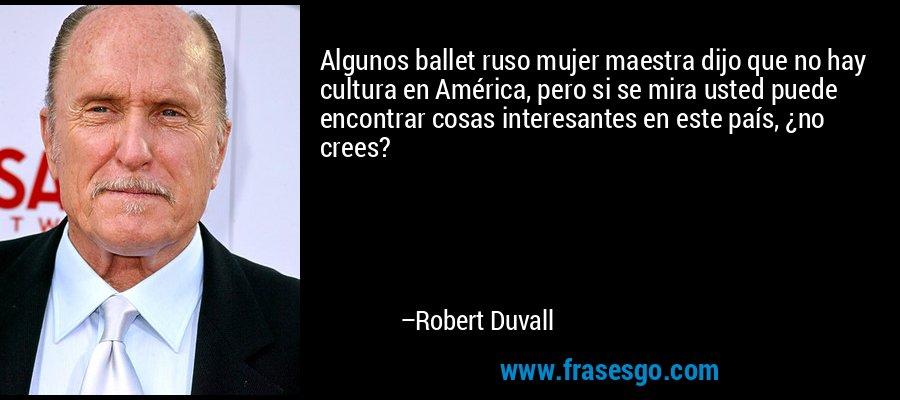 Algunos ballet ruso mujer maestra dijo que no hay cultura en América, pero si se mira usted puede encontrar cosas interesantes en este país, ¿no crees? – Robert Duvall