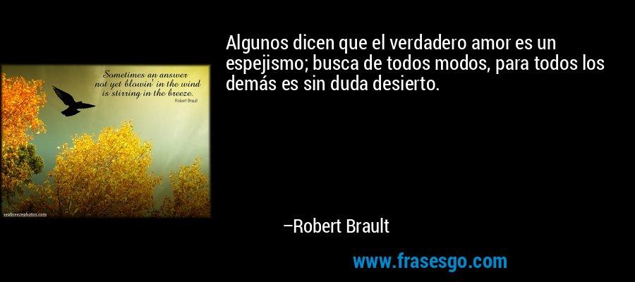 Algunos dicen que el verdadero amor es un espejismo; busca de todos modos, para todos los demás es sin duda desierto. – Robert Brault