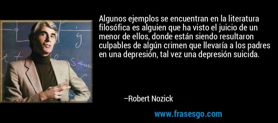 Algunos ejemplos se encuentran en la literatura filosófica es alguien que ha visto el juicio de un menor de ellos, donde están siendo resultaron culpables de algún crimen que llevaría a los padres en una depresión, tal vez una depresión suicida. – Robert Nozick