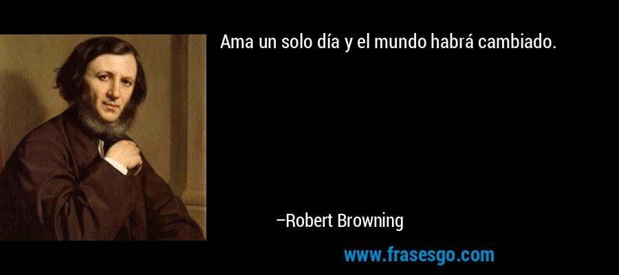 Ama un solo día y el mundo habrá cambiado. – Robert Browning