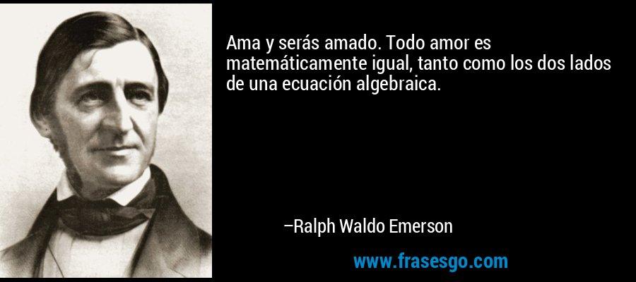 Ama y serás amado. Todo amor es matemáticamente igual, tanto como los dos lados de una ecuación algebraica. – Ralph Waldo Emerson