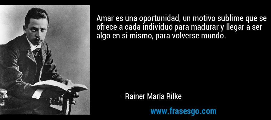 Amar es una oportunidad, un motivo sublime que se ofrece a cada individuo para madurar y llegar a ser algo en sí mismo, para volverse mundo. – Rainer María Rilke