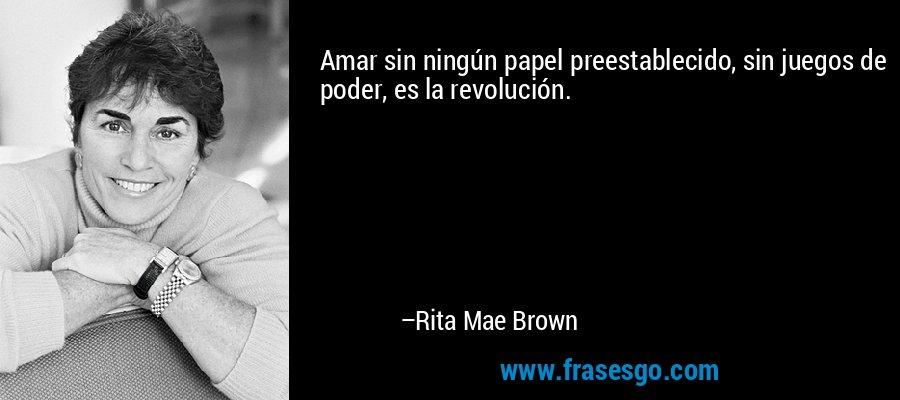 Amar sin ningún papel preestablecido, sin juegos de poder, es la revolución. – Rita Mae Brown
