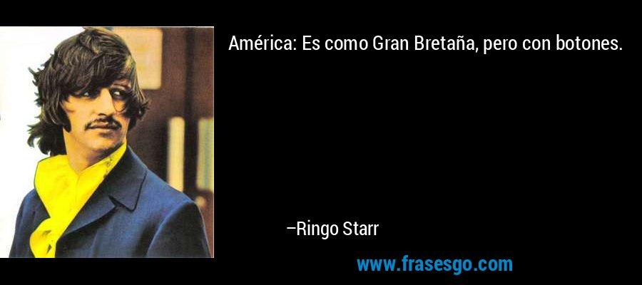 América: Es como Gran Bretaña, pero con botones. – Ringo Starr