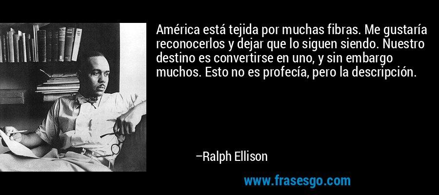 América está tejida por muchas fibras. Me gustaría reconocerlos y dejar que lo siguen siendo. Nuestro destino es convertirse en uno, y sin embargo muchos. Esto no es profecía, pero la descripción. – Ralph Ellison