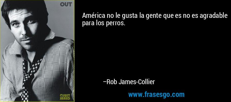 América no le gusta la gente que es no es agradable para los perros. – Rob James-Collier