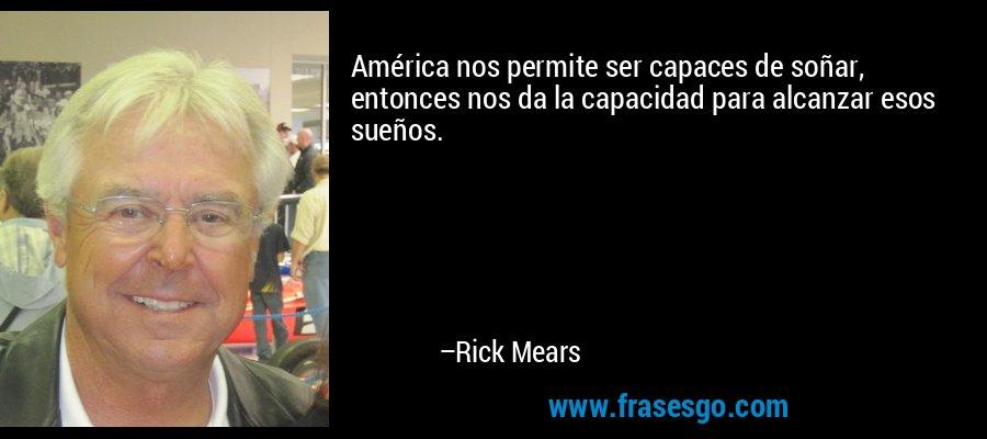 América nos permite ser capaces de soñar, entonces nos da la capacidad para alcanzar esos sueños. – Rick Mears