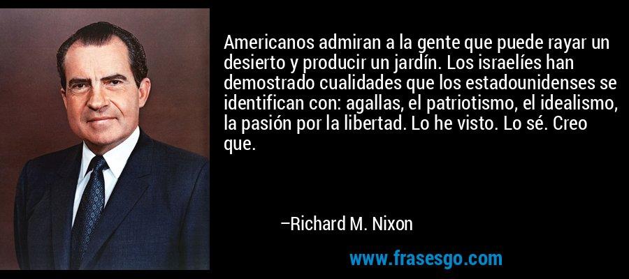 Americanos admiran a la gente que puede rayar un desierto y producir un jardín. Los israelíes han demostrado cualidades que los estadounidenses se identifican con: agallas, el patriotismo, el idealismo, la pasión por la libertad. Lo he visto. Lo sé. Creo que. – Richard M. Nixon