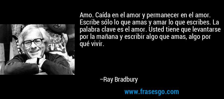 Amo. Caída en el amor y permanecer en el amor. Escribe sólo lo que amas y amar lo que escribes. La palabra clave es el amor. Usted tiene que levantarse por la mañana y escribir algo que amas, algo por qué vivir. – Ray Bradbury