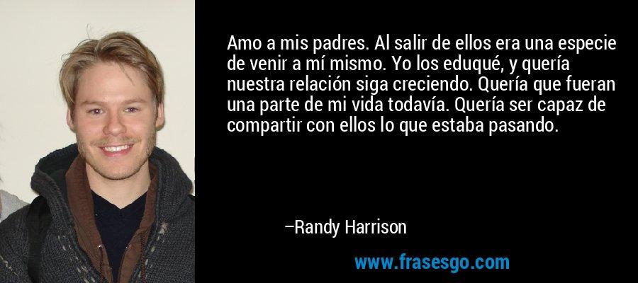 Amo a mis padres. Al salir de ellos era una especie de venir a mí mismo. Yo los eduqué, y quería nuestra relación siga creciendo. Quería que fueran una parte de mi vida todavía. Quería ser capaz de compartir con ellos lo que estaba pasando. – Randy Harrison