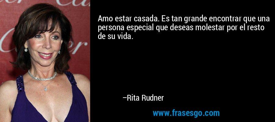 Amo estar casada. Es tan grande encontrar que una persona especial que deseas molestar por el resto de su vida. – Rita Rudner